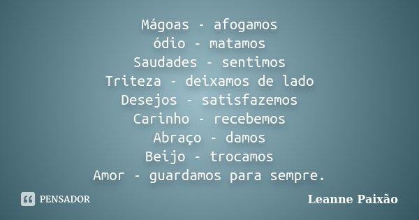 Mágoas - afogamos ódio - matamos Saudades - sentimos Triteza - deixamos de lado Desejos - satisfazemos Carinho - recebemos Abraço - damos Beijo - trocamos Amor ... Frase de Leanne Paixão.