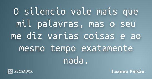 O silencio vale mais que mil palavras, mas o seu me diz varias coisas e ao mesmo tempo exatamente nada.... Frase de Leanne Paixão.