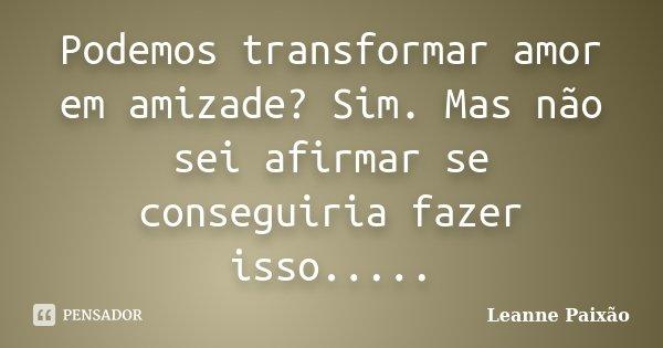 Podemos transformar amor em amizade? Sim. Mas não sei afirmar se conseguiria fazer isso........ Frase de Leanne Paixão.