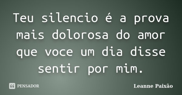 Teu silencio é a prova mais dolorosa do amor que voce um dia disse sentir por mim.... Frase de Leanne Paixão.