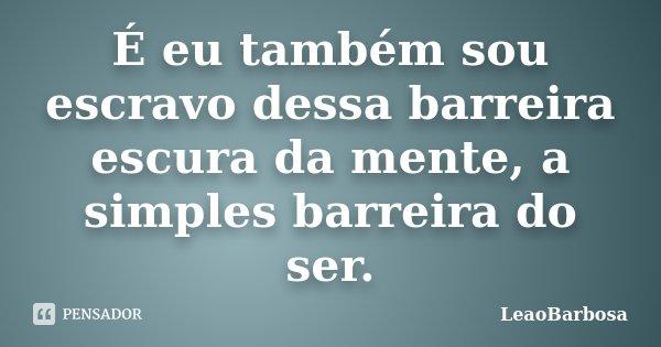 É eu também sou escravo dessa barreira escura da mente, a simples barreira do ser.... Frase de LeãoBarbosa.
