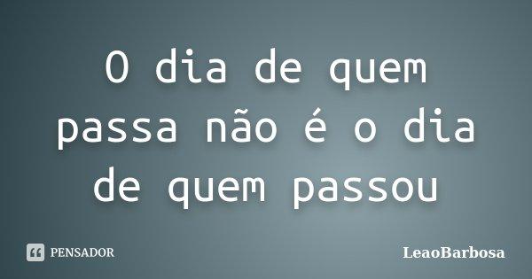 O dia de quem passa não é o dia de quem passou... Frase de LeãoBarbosa.