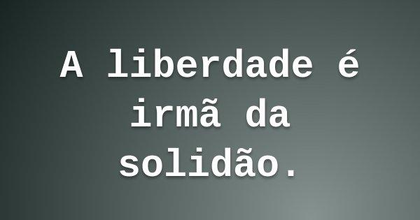 A liberdade é irmã da solidão.... Frase de Léa Waider.