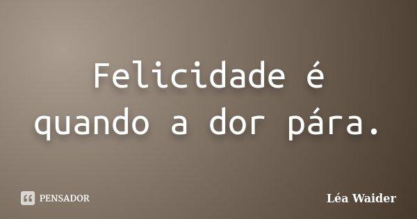 Felicidade é quando a dor pára.... Frase de Léa Waider.
