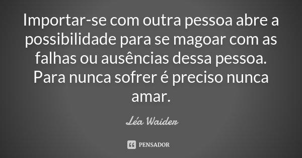 Importar-se com outra pessoa abre a possibilidade para se magoar com as falhas ou ausências dessa pessoa. Para nunca sofrer é preciso nunca amar.... Frase de Léa Waider.