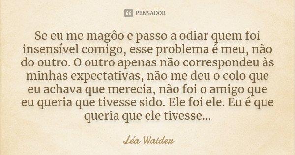Se eu me magôo e passo a odiar quem foi insensível comigo, esse problema é meu, não do outro. O outro apenas não correspondeu às minhas expectativas, não me deu... Frase de Lea Waider.
