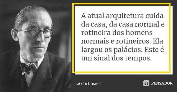 A atual arquitetura cuida da casa, da casa normal e rotineira dos homens normais e rotineiros. Ela largou os palácios. Este é um sinal dos tempos.... Frase de Le Corbusier.