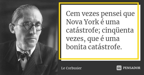 Cem vezes pensei que Nova York é uma catástrofe; cinqüenta vezes, que é uma bonita catástrofe.... Frase de Le Corbusier.