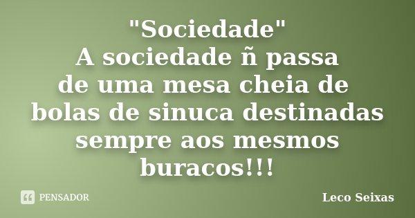 """""""Sociedade"""" A sociedade ñ passa de uma mesa cheia de bolas de sinuca destinadas sempre aos mesmos buracos!!!... Frase de Leco Seixas."""