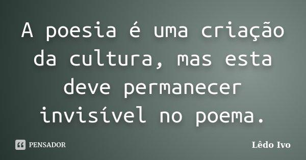 A poesia é uma criação da cultura, mas esta deve permanecer invisível no poema.... Frase de Lêdo Ivo.