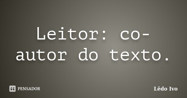 Leitor: co-autor do texto.... Frase de Lêdo Ivo.