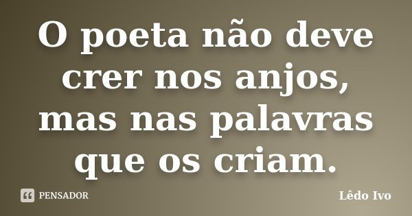 O poeta não deve crer nos anjos, mas nas palavras que os criam.... Frase de Lêdo Ivo.