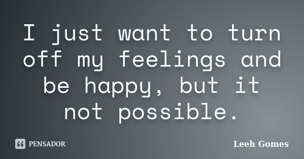 I just want to turn off my feelings and be happy, but it not possible.... Frase de Leeh Gomes.