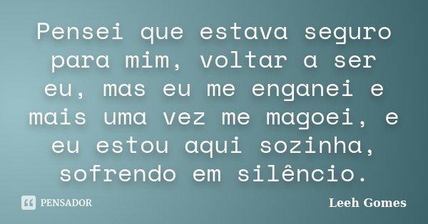 Pensei que estava seguro para mim, voltar a ser eu, mas eu me enganei e mais uma vez me magoei, e eu estou aqui sozinha, sofrendo em silêncio.... Frase de Leeh Gomes.