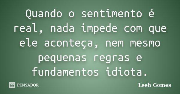 Quando o sentimento é real, nada impede com que ele aconteça, nem mesmo pequenas regras e fundamentos idiota.... Frase de Leeh Gomes.