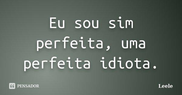 Eu sou sim perfeita, uma perfeita idiota.... Frase de Leele.