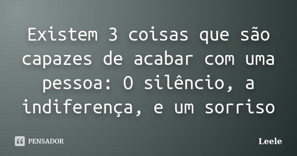 Existem 3 coisas que são capazes de acabar com uma pessoa: O silêncio, a indiferença, e um sorriso... Frase de Leele.
