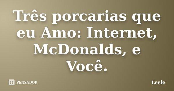 Três porcarias que eu Amo: Internet, McDonalds, e Você.... Frase de Leele.