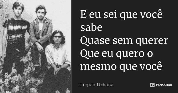 E eu sei que você sabe Quase sem querer Que eu quero o mesmo que você... Frase de Legião Urbana.
