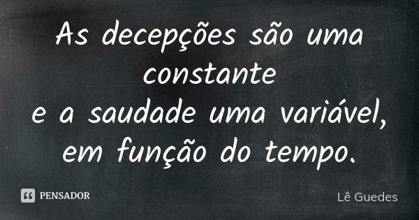As decepções são uma constante e a saudade uma variável, em função do tempo.... Frase de Lê Guedes.