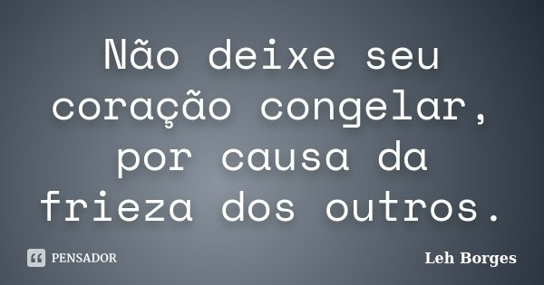 Não deixe seu coração congelar, por causa da frieza dos outros.... Frase de Leh Borges.