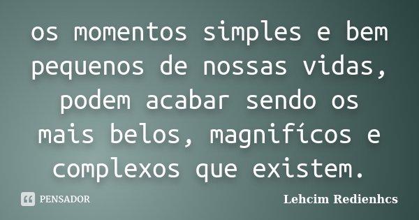 os momentos simples e bem pequenos de nossas vidas, podem acabar sendo os mais belos, magnifícos e complexos que existem.... Frase de Lehcim Redienhcs.