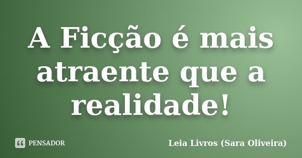 A Ficção é mais atraente que a realidade!... Frase de Leia Livros (Sara Oliveira).