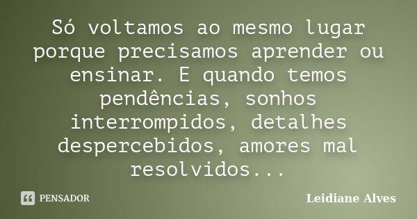 Só voltamos ao mesmo lugar porque precisamos aprender ou ensinar. E quando temos pendências, sonhos interrompidos, detalhes despercebidos, amores mal resolvidos... Frase de Leidiane Alves.