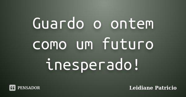Guardo o ontem como um futuro inesperado!... Frase de Leidiane Patricio.