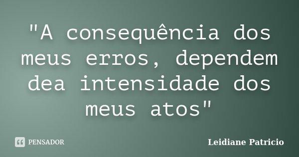 """A consequência dos meus erros, dependem dea intensidade dos meus atos""... Frase de Leidiane Patricio."