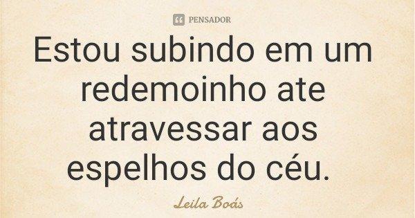 Estou subindo em um redemoinho ate atravessar aos espelhos do céu.... Frase de Leila Boás.