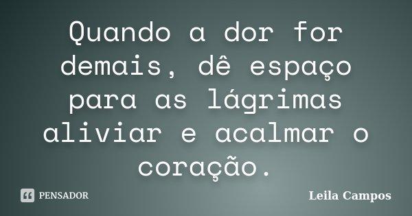Quando a dor for demais, dê espaço para as lágrimas aliviar e acalmar o coração.... Frase de Leila Campos.