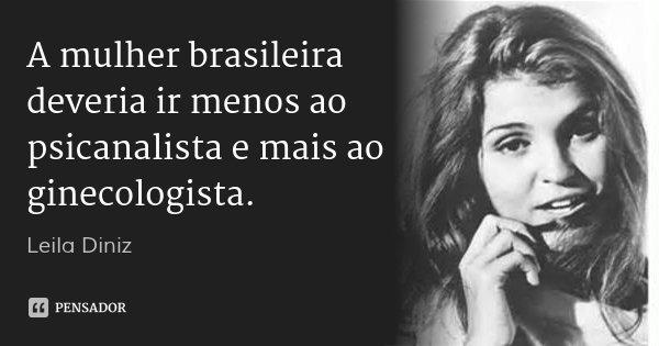 A mulher brasileira deveria ir menos ao psicanalista e mais ao ginecologista.... Frase de Leila Diniz.