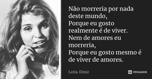 Não morreria por nada deste mundo, Porque eu gosto realmente é de viver. Nem de amores eu morreria, Porque eu gosto mesmo é de viver de amores.... Frase de Leila Diniz.