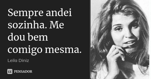 Sempre andei sozinha. Me dou bem comigo mesma.... Frase de Leila Diniz.