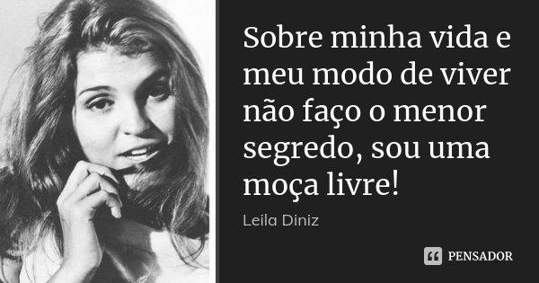 Sobre minha vida e meu modo de viver não faço o menor segredo, sou uma moça livre!... Frase de Leila Diniz.