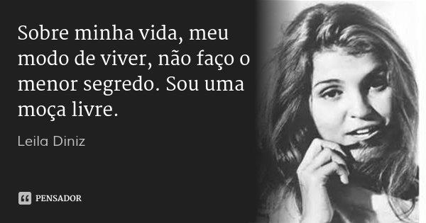 Sobre minha vida, meu modo de viver, não faço o menor segredo. Sou uma moça livre.... Frase de Leila Diniz.