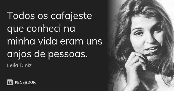Todos os cafajeste que conheci na minha vida eram uns anjos de pessoas.... Frase de Leila Diniz.