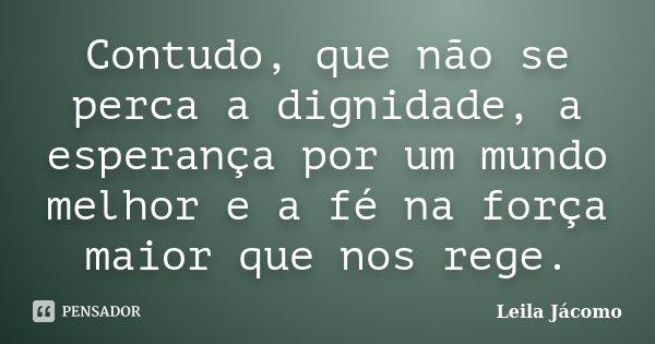 Contudo, que não se perca a dignidade, a esperança por um mundo melhor e a fé na força maior que nos rege.... Frase de Leila Jácomo.