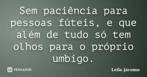 Sem paciência para pessoas fúteis, e que além de tudo só tem olhos para o próprio umbigo.... Frase de Leila Jácomo.