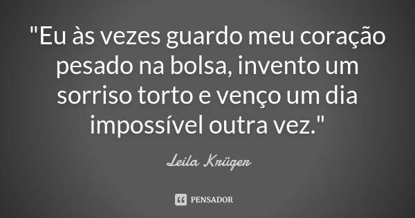 """""""Eu às vezes guardo meu coração pesado na bolsa, invento um sorriso torto e venço um dia impossível outra vez.""""... Frase de Leila Krüger."""