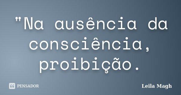"""""""Na ausência da consciência, proibição.... Frase de Leila Magh."""