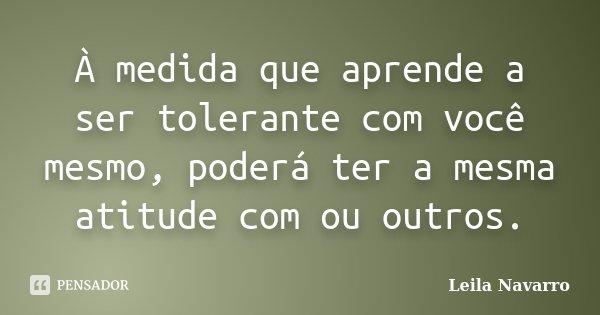 À medida que aprende a ser tolerante com você mesmo, poderá ter a mesma atitude com ou outros.... Frase de Leila Navarro.