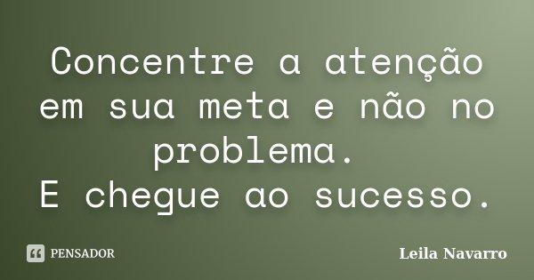 Concentre a atenção em sua meta e não no problema. E chegue ao sucesso.... Frase de Leila Navarro.