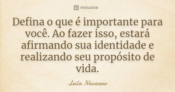Defina o que é importante para você. Ao fazer isso, estará afirmando sua identidade e realizando seu propósito de vida.... Frase de Leila Navarro.