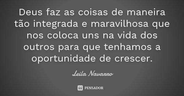 Deus faz as coisas de maneira tão integrada e maravilhosa que nos coloca uns na vida dos outros para que tenhamos a oportunidade de crescer.... Frase de Leila Navarro.