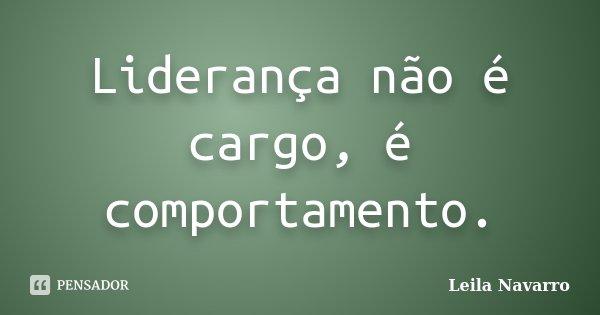 Liderança não é cargo, é comportamento.... Frase de Leila Navarro.