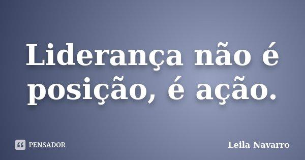 Liderança não é posição, é ação.... Frase de Leila Navarro.