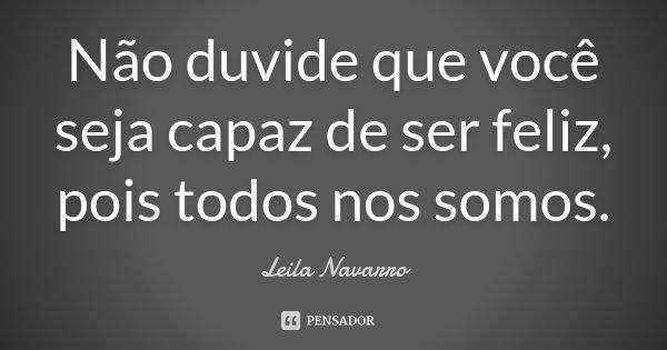 Não duvide que você seja capaz de ser feliz, pois todos nos somos.... Frase de Leila Navarro.