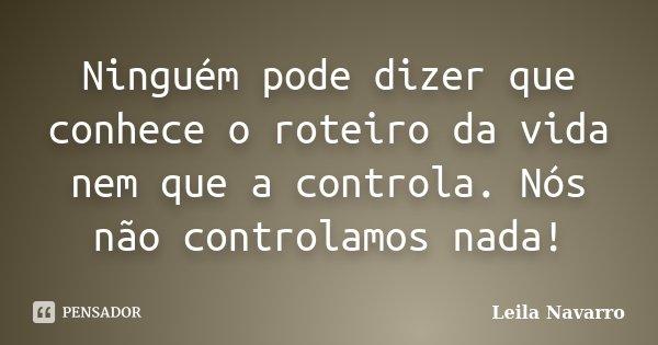 Ninguém pode dizer que conhece o roteiro da vida nem que a controla. Nós não controlamos nada!... Frase de Leila Navarro.